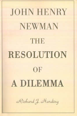 John Henry Newman: The Resolution of a Dilemma by Richard J. Harding
