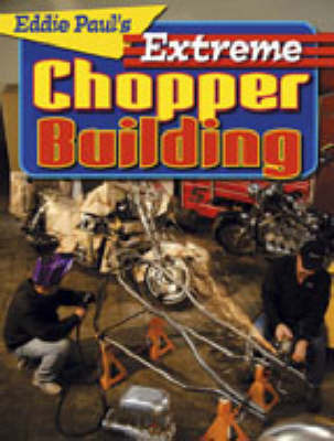 Eddie Paul's Extreme Chopper Building: Real Techniques for Outrageous Results by Eddie Paul