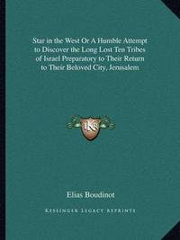 Star in the West or a Humble Attempt to Discover the Long Lost Ten Tribes of Israel Preparatory to Their Return to Their Beloved City, Jerusalem by Elias Boudinot