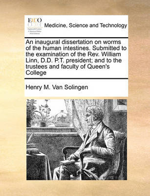 An Inaugural Dissertation on Worms of the Human Intestines. Submitted to the Examination of the Rev. William Linn, D.D. P.T. President; And to the Trustees and Faculty of Queen's College by Henry M Van Solingen