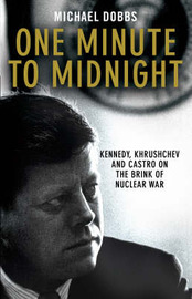 One Minute to Midnight: Kennedy, Krushchev and Castro on the Brink of Nuclear War by Michael Dobbs image