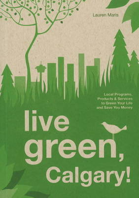 Live Green, Calgary: Local Programs, Products and Services to Green Your Life and Save You Money by Lauren Maris image