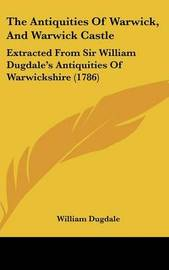 The Antiquities Of Warwick, And Warwick Castle: Extracted From Sir William Dugdale's Antiquities Of Warwickshire (1786) by Sir William Dugdale image