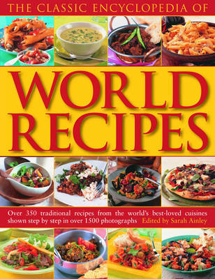 The Classic Encyclopedia of World Recipes: Sample the Classics of World Cuisine in This Comprehensive Collection of Over 350 Best-loved Recipes from Every Continent