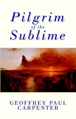 Pilgrim of the Sublime by Geoffrey Paul Carpenter