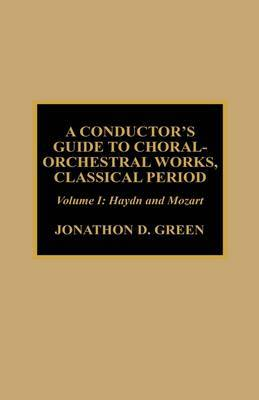 A Conductor's Guide to Choral-Orchestral Works, Classical Period: v. 1 by Jonathan D. Green
