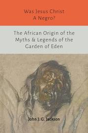 Was Jesus Christ a Negro? and the African Origin of the Myths & Legends of the Garden of Eden by John G. Jackson
