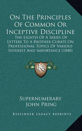 On the Principles of Common or Inceptive Discipline: The Eighth of a Series of Letters to a Brother Curate on Professional Topics of Various Interest and Importance (1840) by John Pring