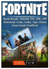 Fortnite Mobile, Battle Royale, Android, Ios, Apk, App, Download, Coms, Codes, Tips, Cheats, Game Guide Unofficial by The Yuw