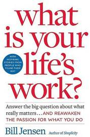 What is Your Life's Work?: Answer the Big Question About What Really Matters... and Reawaken the Passion for What You Do by Bill Jensen image