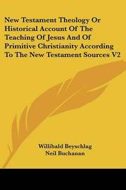 New Testament Theology Or Historical Account Of The Teaching Of Jesus And Of Primitive Christianity According To The New Testament Sources V2 by Willibald Beyschlag image