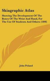 Skiagraphic Atlas: Showing the Development of the Bones of the Wrist and Hand, for the Use of Students and Others (1898) by John Poland image