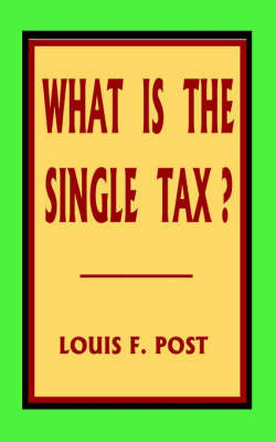 What Is the Single Tax? by Louis F Post