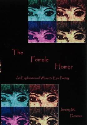 The Female Homer: An Exploration of Women's Epic Poetry by Jeremy M. Downes image