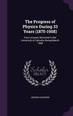 The Progress of Physics During 33 Years (1875-1908) by Arthur Schuster image