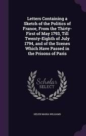 Letters Containing a Sketch of the Politics of France, from the Thirty-First of May 1793, Till Twenty-Eighth of July 1794, and of the Scenes Which Have Passed in the Prisons of Paris by Helen Maria Williams image