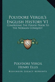 Polydore Vergil's English History V1: Comprising the Period Prior to the Norman Conquest by Polydore Vergil