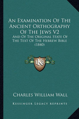 An Examination of the Ancient Orthography of the Jews V2: And of the Original State of the Text of the Hebrew Bible (1840) by Charles William Wall