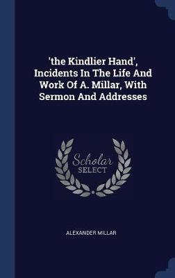 'the Kindlier Hand', Incidents in the Life and Work of A. Millar, with Sermon and Addresses by Alexander Millar