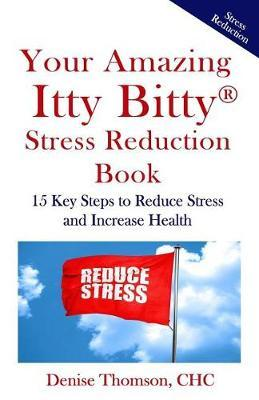 Your Amazing Itty Bitty Stress Reduction Book by Denise Thomson Chc