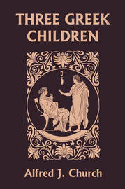 Three Greek Children (Yesterday's Classics) by Alfred J Church image
