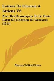 Lettres de Ciceron a Atticus V6: Avec Des Remarques, Et Le Texte Latin de L'Edition de Graevius (1714) by Marcus Tullius Cicero