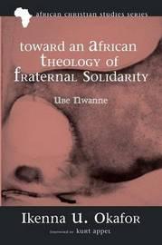 Toward an African Theology of Fraternal Solidarity by Ikenna U Okafor