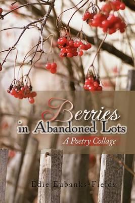 Berries in Abandoned Lots by Edie Eubanks-Fields