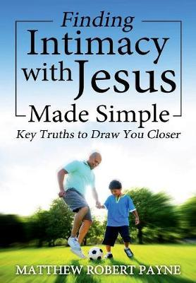 Finding Intimacy with Jesus Made Simple by Matthew Robert Payne