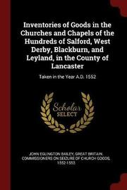 Inventories of Goods in the Churches and Chapels of the Hundreds of Salford, West Derby, Blackburn, and Leyland, in the County of Lancaster by John Eglington Bailey image