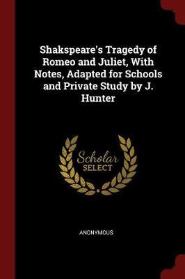 Shakspeare's Tragedy of Romeo and Juliet, with Notes, Adapted for Schools and Private Study by J. Hunter by * Anonymous