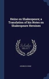 Heine on Shakespeare; A Translation of His Notes on Shakespeare Heroines by Heinrich Heine