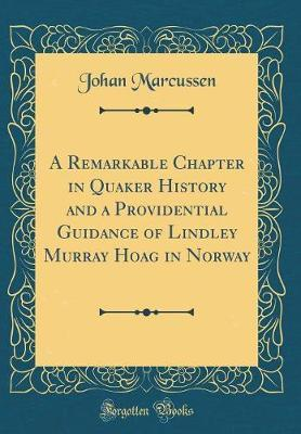A Remarkable Chapter in Quaker History and a Providential Guidance of Lindley Murray Hoag in Norway (Classic Reprint) by Johan Marcussen