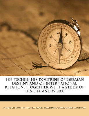 Treitschke, His Doctrine of German Destiny and of International Relations, Together with a Study of His Life and Work by Heinrich von Treitschke