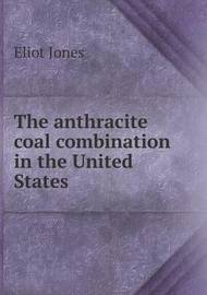 The Anthracite Coal Combination in the United States by Eliot Jones