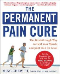 The Permanent Pain Cure: The Breakthrough Way to Heal Your Muscle and Joint Pain for Good (PB) by Ming Chew