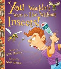 You Wouldn't Want To Live Without Insects! by Anne Rooney