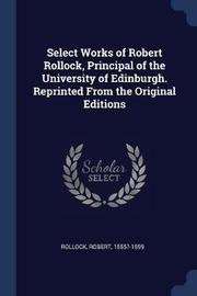 Select Works of Robert Rollock, Principal of the University of Edinburgh. Reprinted from the Original Editions by Robert Rollock image