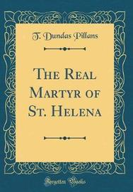 The Real Martyr of St. Helena (Classic Reprint) by T Dundas Pillans image