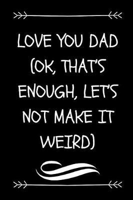 Love You Dad (Ok, That's Enough, Let's Not Make It Weird) by Dadpaper Press