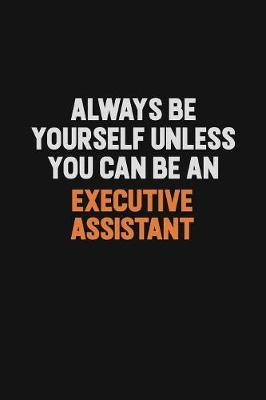 Always Be Yourself Unless You Can Be An Executive Assistant by Camila Cooper