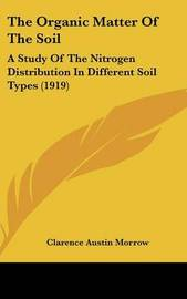 The Organic Matter of the Soil: A Study of the Nitrogen Distribution in Different Soil Types (1919) by Clarence Austin Morrow image