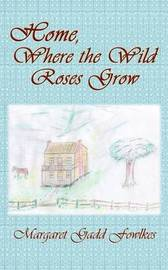 Home, Where the Wild Roses Grow by Margaret Gadd Fowlkes image