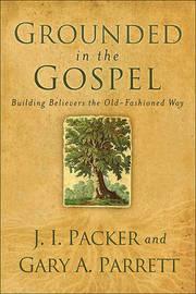 Grounded in the Gospel by J.I. Packer