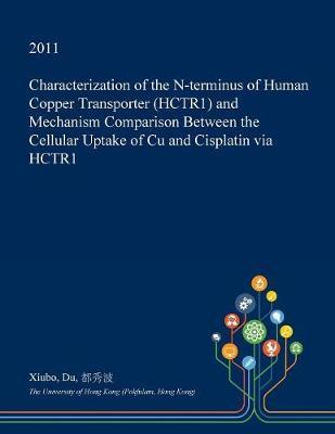 Characterization of the N-Terminus of Human Copper Transporter (Hctr1) and Mechanism Comparison Between the Cellular Uptake of Cu and Cisplatin Via Hctr1 by Xiubo Du