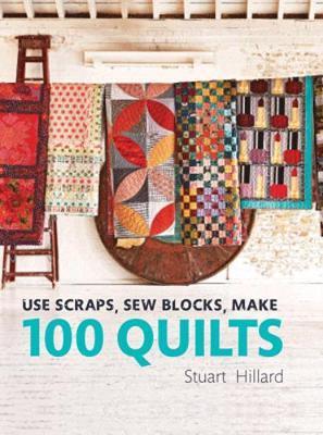 Use Scraps, Sew Blocks, Make 100 Quilts by Stuart Hillard