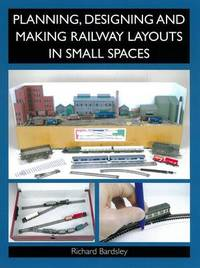 Planning, Designing and Making Railway Layouts in Small Spaces by Richard Bardsley