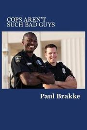 Cops Aren't Such Bad Guys by Paul Brakke