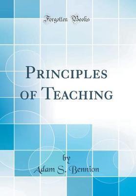 Principles of Teaching (Classic Reprint) by Adam S. Bennion