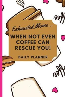 Exhausted Moms... When not Even Coffee can Rescue you! Daily Planner by Beyond Love Creations